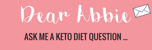 Dear Abbie... Ask me a keto diet question